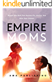 Empire Moms: Women Who Built Their Business For, Around, And With Their Children