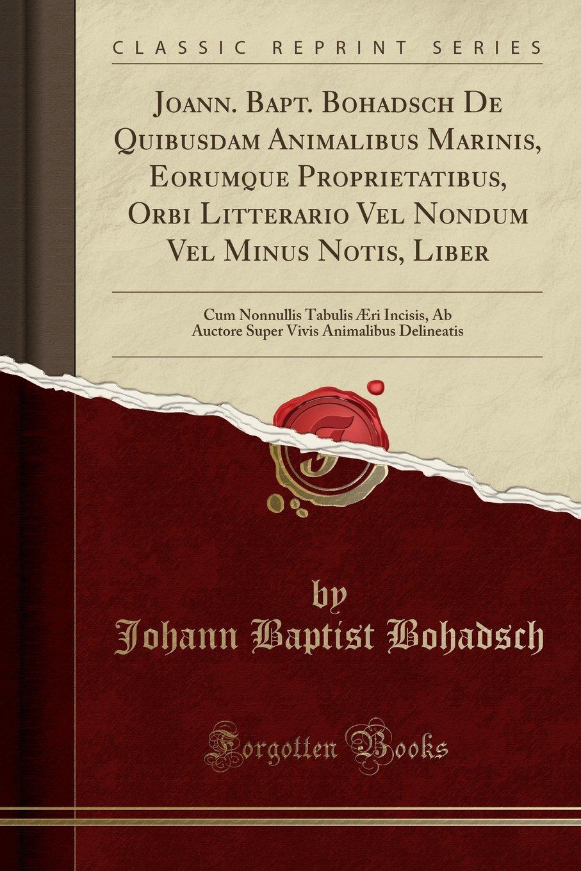Read Online Joann. Bapt. Bohadsch De Quibusdam Animalibus Marinis, Eorumque Proprietatibus, Orbi Litterario Vel Nondum Vel Minus Notis, Liber: Cum Nonnullis ... Delineatis (Classic Reprint) (Latin Edition) PDF