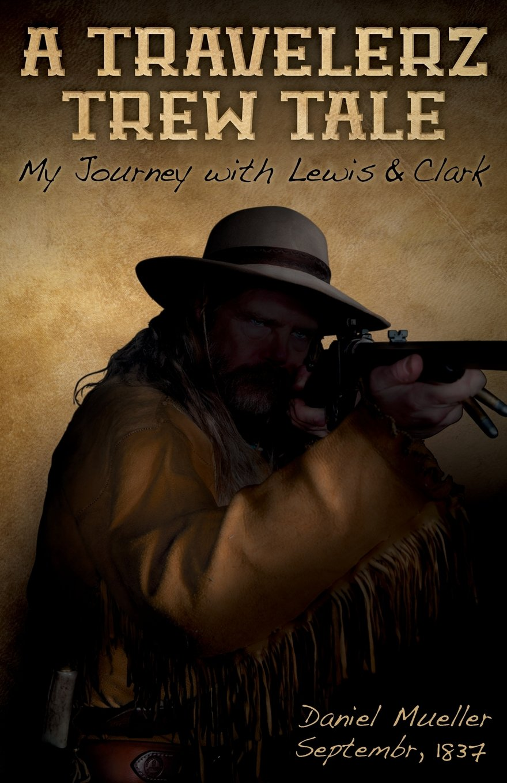 Read Online A Travelerz Trew Tale: My Journey with Lewis &  Clark: Daniel Mueller September, 1837 pdf