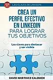 Crea un perfil eficaz en LinkedIn para conseguir tus objetivos: Las claves para destacar y ser visible: Volume 1 (Las claves de LinkedIn)