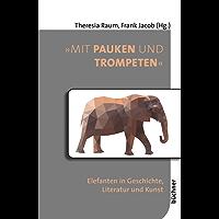 """""""Mit Pauken und Trompeten"""": Elefanten in Geschichte, Literatur und Kunst (Beiträge zur Tiergeschichte 2)"""