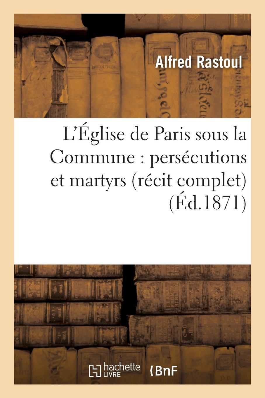 L'Eglise de Paris Sous la Commune: Persecutions Et Martyrs (Recit Complet) (Religion) (French Edition) ebook