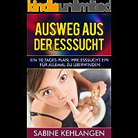 Ausweg aus der Esssucht - Der effektive 10-Tages-Plan, Ihre Essucht ein für allemal zu überwinden (Fresssucht, Essstörung) (German Edition)
