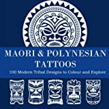 MAORI & POLYNESIAN TATTOOS - 100 Modern Tribal Designs to Colour and Explore: Maori Tattoo Art