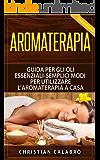 Aromaterapia: Guida per gli Oli essenziali-Semplici Modi per Utilizzare l'aromaterapia a Casa (salute, vita salutare, cure naturali,benessere, vivere bene, ... corpo, Alimentazione, Salute e benessere,)