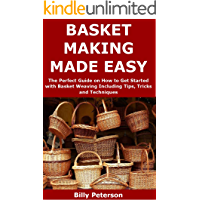 BASKET MAKING MADE EASY: The Perfect Guide on How to Get Started with Basket Weaving Including Tips, Tricks and Techniques