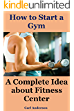 How to Start a Gym: A Complete Idea about fitness center(gym workout men, open business, exercise and fitness, fitness business, gym business, fitness ... weight training programs) (English Edition)