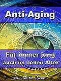 Anti-Aging - Für immer jung auch im hohen Alter – Den Alterungsprozess durch wirkungsvolle Maßnahmen umkehren