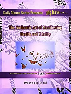 The Authentic Art of Manifesting: Health, Healing and Vitality (Daily Manna Series Book 2)