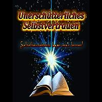 Unerschütterliches Selbstvertrauen: Selbstbewusstsein kann man Lernen! Selbstsicherheit und Soziale Kompetenz Trainieren. (German Edition)