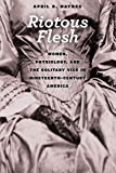 Riotous Flesh: Women, Physiology, and the Solitary Vice in Nineteenth-Century America (American Beginnings, 1500-1900)