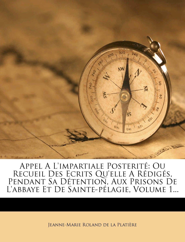 Download Appel A L'impartiale Posterité: Ou Recueil Des Ecrits Qu'elle A Rédigés, Pendant Sa Détention, Aux Prisons De L'abbaye Et De Sainte-pélagie, Volume 1... (French Edition) ebook