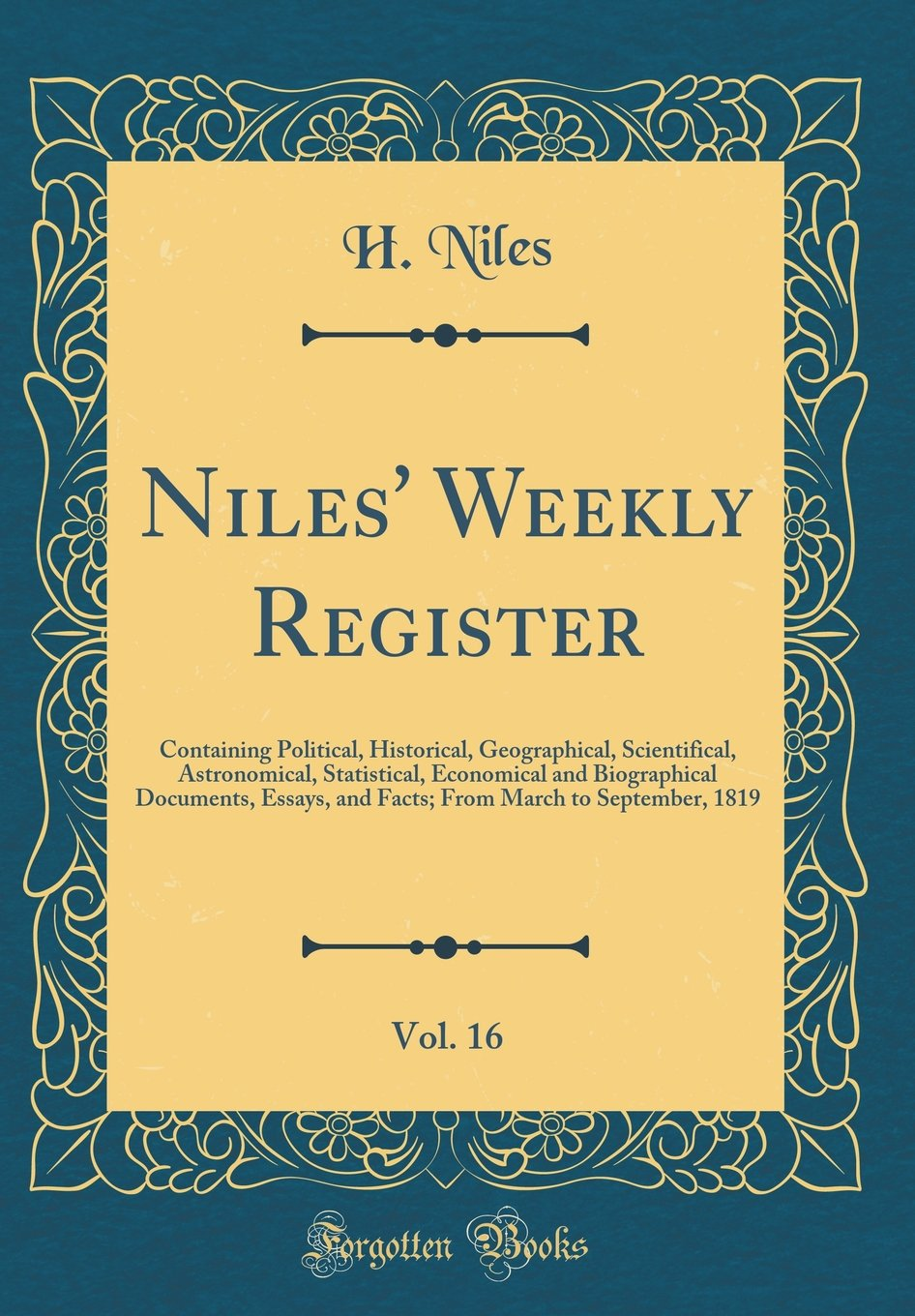 Niles' Weekly Register, Vol. 16: Containing Political, Historical, Geographical, Scientifical, Astronomical, Statistical, Economical and Biographical ... March to September, 1819 (Classic Reprint) pdf