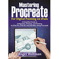 Mastering Procreate For Digital Painting on iPads: A Simplified Guide to Calligraphy, Drawing and Painting on iPad Pro…