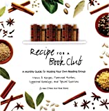 Recipe for a Book Club: A Monthly Guide for Hosting Your Own Reading Group