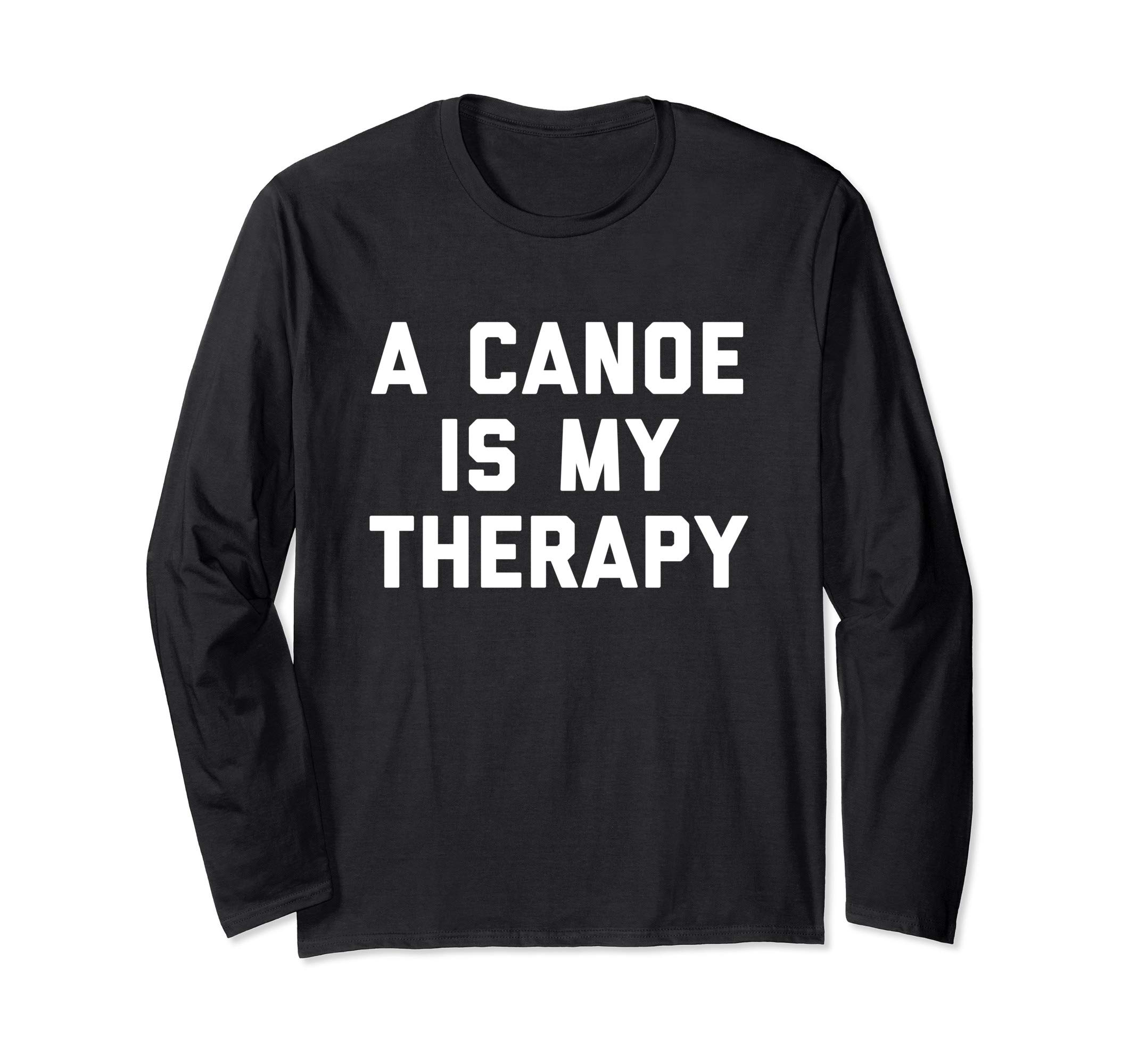 A Canoe Is My Therapy Paddle Boat Kayak Rowing Long Sleeve T-Shirt by Canoe Sports Designs And Gifts