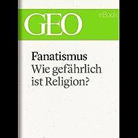 Fanatismus: Wie gefährlich ist Religion? (GEO eBook Single)