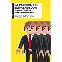 La fábrica del emprendedor. Trabajo y política en la empresa-mundo
