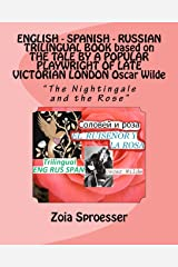 """ENGLISH - SPANISH - RUSSIAN TRILINGUAL BOOK based on THE TALE BY A POPULAR PLAYWRIGHT OF LATE VICTORIAN LONDON Oscar Wilde: """"The Nightingale and the Rose"""" (Trilingual Books by Zoia Sproesser) Paperback"""