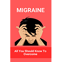 Migraine: All You Should Know To Overcome: Migraine Treatment At Home (English Edition)