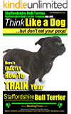 Staffordshire Bull Terrier, Staffordshire Bull Terrier Training AAA AKC: Think Like a Dog, But Don't Eat Your Poop! Bull Terrier Breed Expert Dog Training: ... To Train Your Staffordshire Bull Terrier
