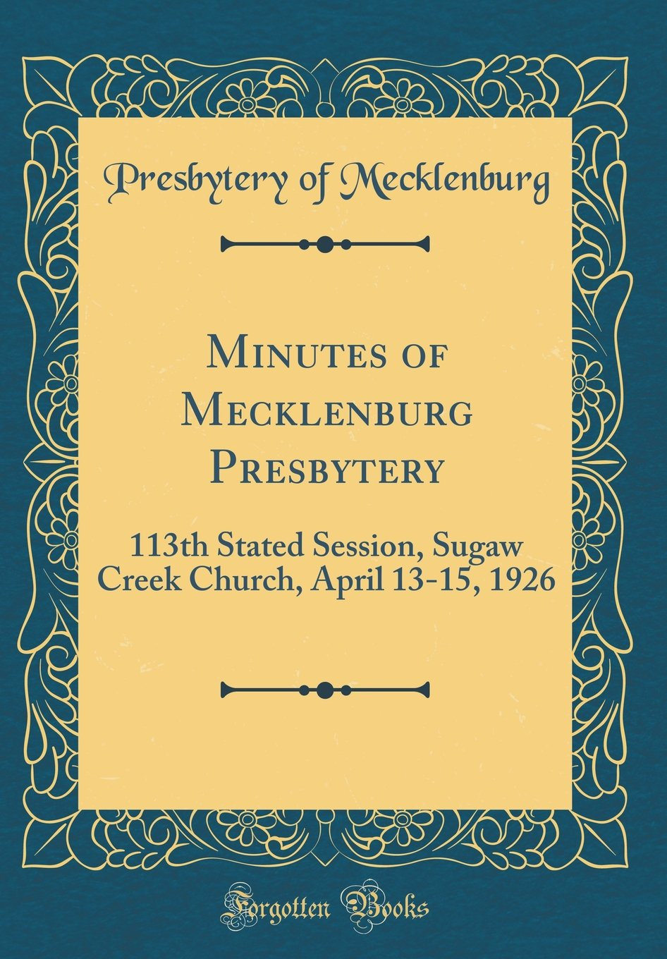 Minutes of Mecklenburg Presbytery: 113th Stated Session, Sugaw Creek Church, April 13-15, 1926 (Classic Reprint) PDF