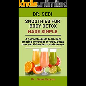 Dr. Sebi Smoothies For Body Detox Made Simple: A Complete Guide To Dr. Sebi Amazing Smoothies For Body Detox, Liver And…