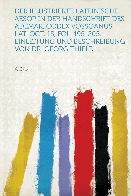 Read Online Der Illustrierte Lateinische Aesop in Der Handschrift Des Ademar, Codex Voss(c) Anus Lat. Oct. 15, Fol. 195-205. Einleitung Und Beschreibung Von Dr. GE (German Edition) ebook