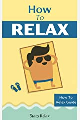 How to Relax: Relax Your Mind and Body with 9 Proven Techniques You Can Start Right NOW (How To Relax Guide Book 1) Kindle Edition