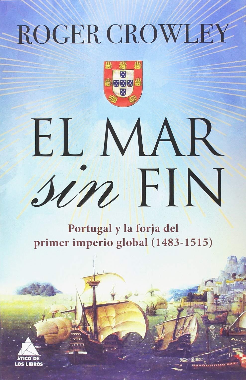 El mar sin fin: Portugal y la forja del primer imperio global Ático Historia: Amazon.es: Crowley, Roger, Roca, Joan Eloi: Libros
