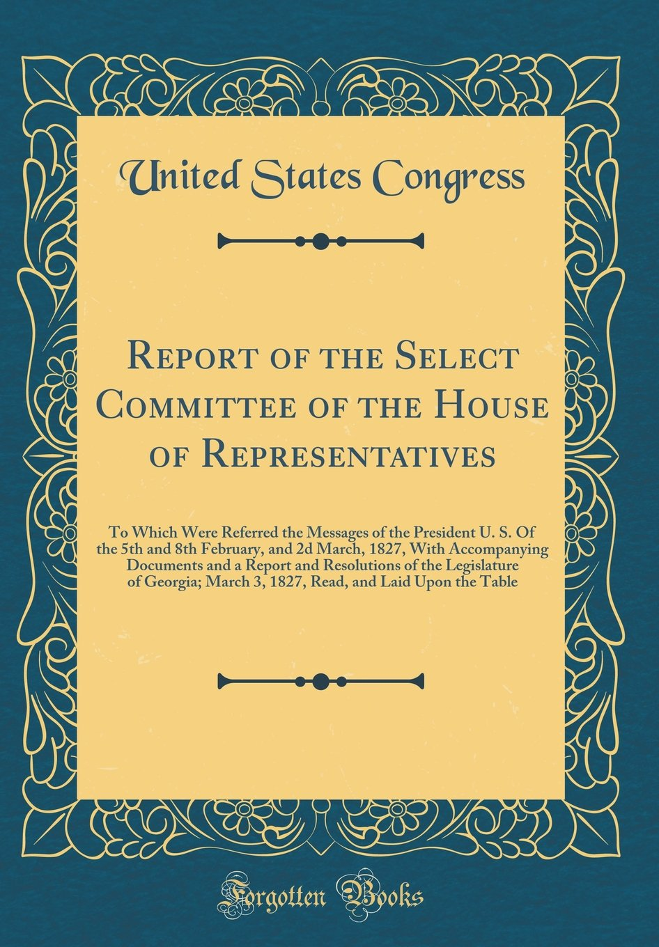 Read Online Report of the Select Committee of the House of Representatives: To Which Were Referred the Messages of the President U. S. of the 5th and 8th ... and Resolutions of the Legislature of Geor pdf