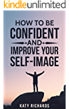 Self-Confidence: How to Be Confident and Improve Your Self-Image (Self-Esteem, Building Confidence, Overcome Fear, Overcome Anxiety Book 1)