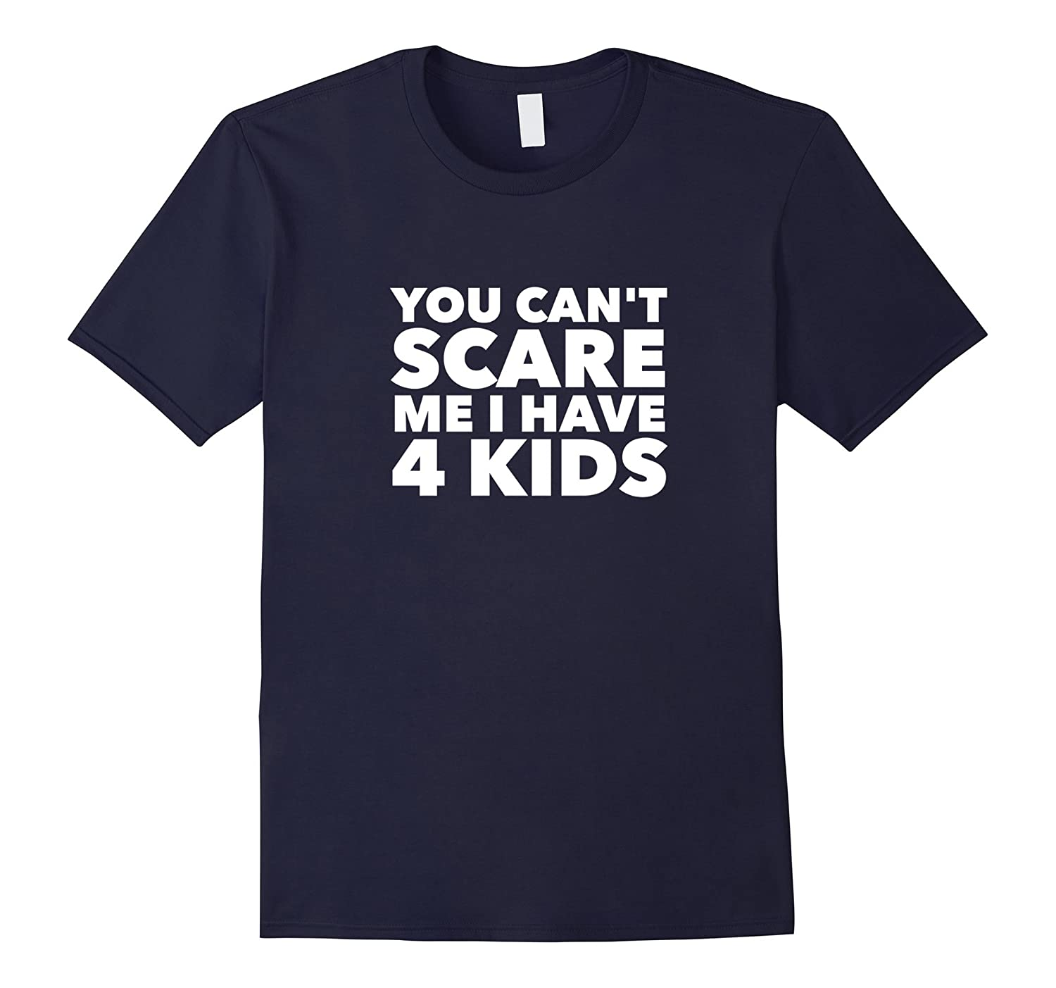 You Can't Scare Me I Have 4 Kids | Funny Fathers Day T-Shirt-TH