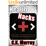 Health Hacks - 46 Hacks to Improve Your Mood, Boost Your Performance, and Guarantee a Longer, Healthier, More Vibrant…