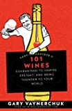 Gary Vaynerchuk's 101 Wines: Guaranteed to Inspire, Delight, and Bring Thunder to Your World