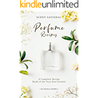 Scent-Sational Perfume Recipes: A Complete Recipe Book of the Very Best Scents!