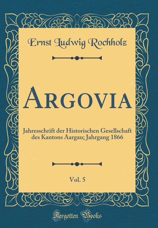 Read Online Argovia, Vol. 5: Jahresschrift der Historischen Gesellschaft des Kantons Aargau; Jahrgang 1866 (Classic Reprint) (German Edition) pdf epub