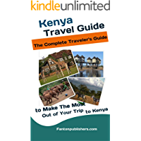 Kenya: Travel Guide: The Traveler's Guide to Make The Most Out of Your Trip to Kenya (Kenya Tourists Guide)