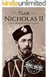 Tsar Nicholas II: A Life From Beginning to End (Biographies of Russian Royalty Book 2)