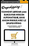 DROPSHIPPING: COMMENT OBTENIR 1000 EUROS PAR MOIS EN AUTOMATIQUE, SANS AUCUN RISQUE AVEC LE DROPSHIPPING + 1 idée de niche à fort potentiel (livre ecommerce): Mis à jour