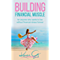 Building Financial Muscle: For Anyone Who Wants To Live Without Financial Stress FOREVER. (How To Build Financial Muscle Book 1)