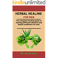 Herbal healing For Men: The complete healing guide to treating different ailments and health conditions for men