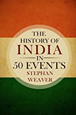 The History of India in 50 Events: (Indian History - Akbar the Great - East India Company - Taj Mahal - Mahatma Gandhi) (Timeline History in 50 Events Book) (Volume 4)