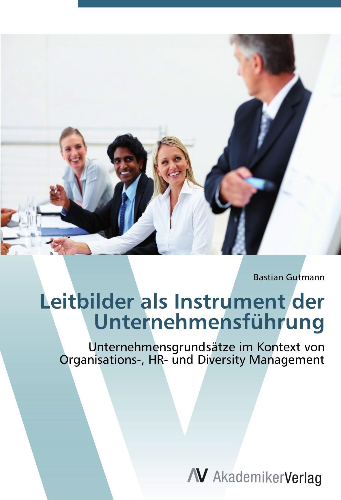 Leitbilder als Instrument der Unternehmensführung: Unternehmensgrundsätze im Kontext von Organisations- HR- und Diversity Management