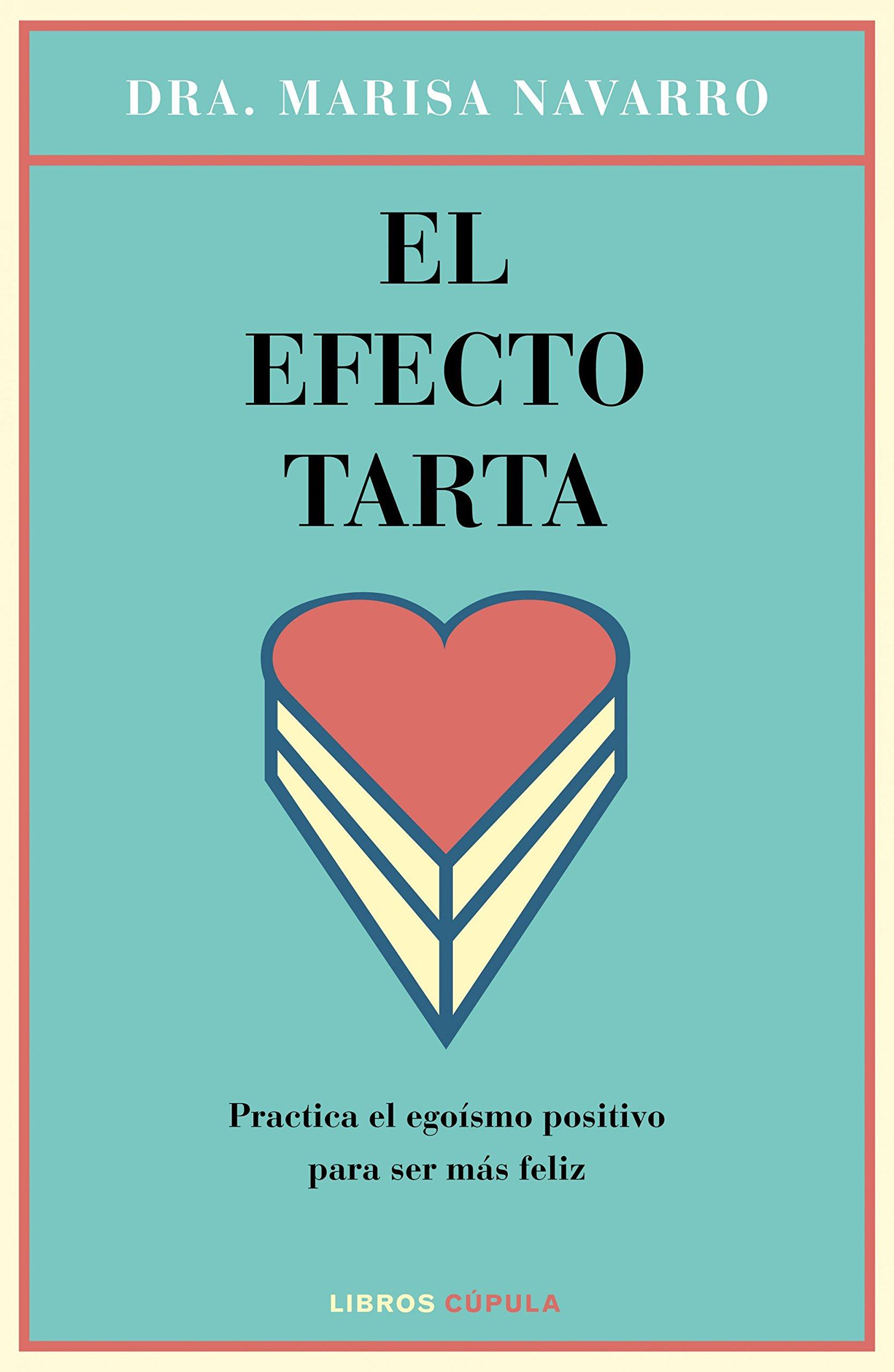 El efecto tarta: Practica el egoísmo positivo para ser más feliz Salud: Amazon.es: Dra. Marisa Navarro: Libros