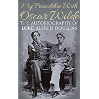 My Friendship with Oscar Wilde: The Autobiography of Lord Alfred Douglas