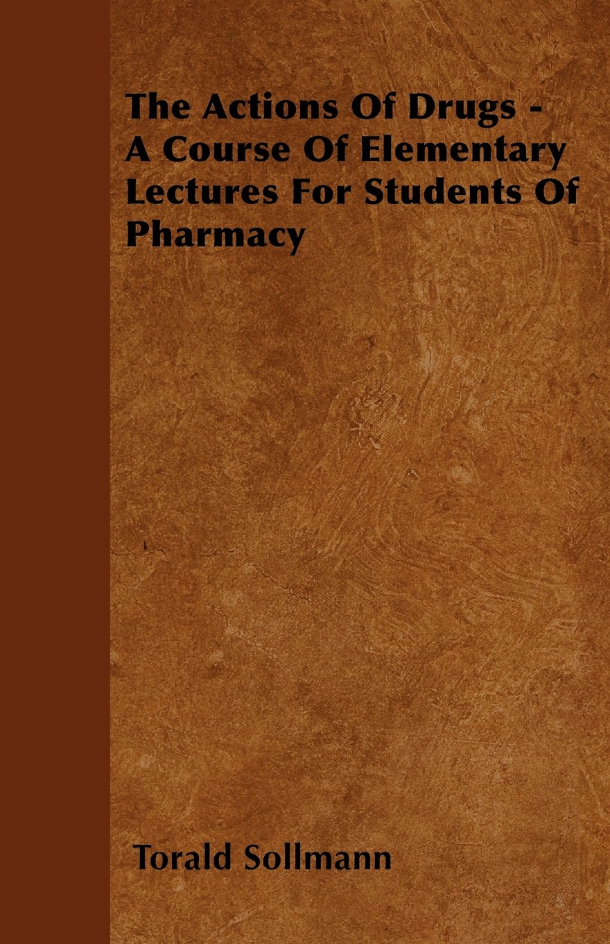 Read Online The Actions Of Drugs - A Course Of Elementary Lectures For Students Of Pharmacy ebook