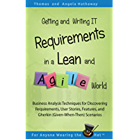 Getting and Writing IT Requirements in a Lean and Agile World: Business Analysis Techniques for Discovering User Stories, Features, and Gherkin (Given-When-Then) Scenarios (English Edition)