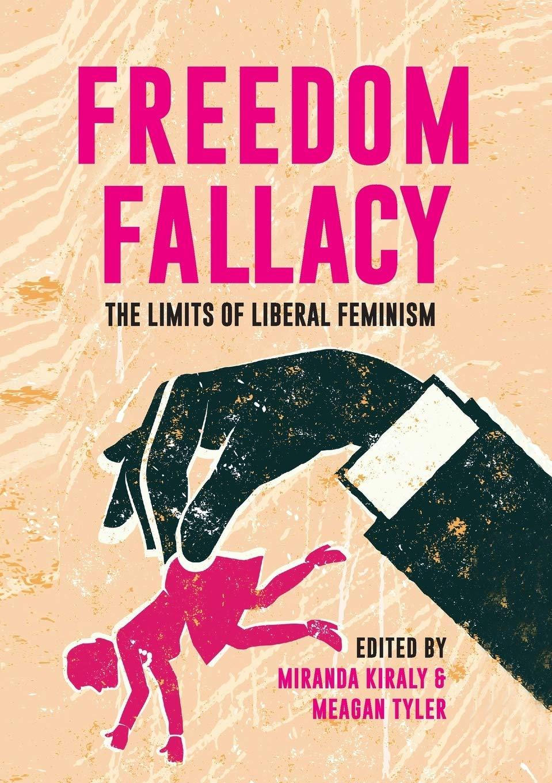 Amazon.com: FREEDOM FALLACY: THE LIMITS OF LIBERAL FEMINISM  (9781925138542): Kiraly, Miranda, Tyler, Meagan: Books
