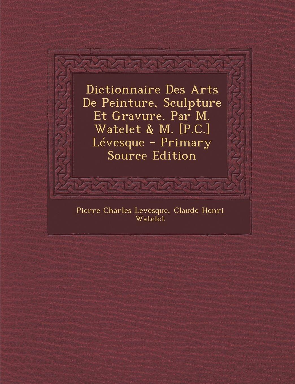 Dictionnaire Des Arts De Peinture, Sculpture Et Gravure. Par M. Watelet & M. [P.C.] Lévesque - Primary Source Edition (French Edition) pdf